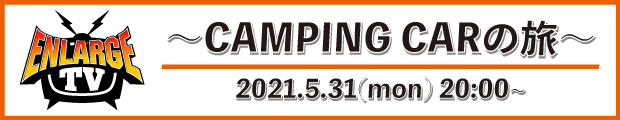 【SP】「ENLARGE TV 〜CAMPING CARの旅〜」